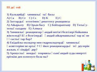 ІІІ деңгей 1) Кальцийдің химиялық таңбасы A) Са B) Cr C) Cs D) К E) С 2) Зат