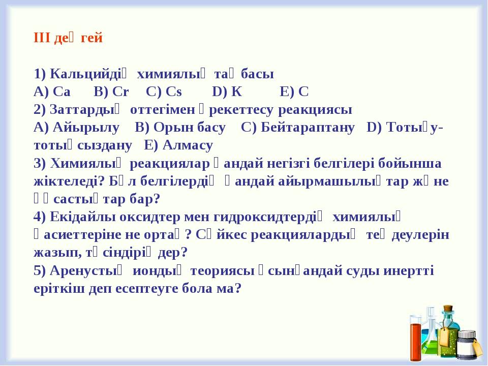 ІІІ деңгей 1) Кальцийдің химиялық таңбасы A) Са B) Cr C) Cs D) К E) С 2) Зат...