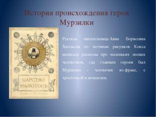 История происхождения героя Мурзилки Русская писательницаАнна Борисовна Хвол