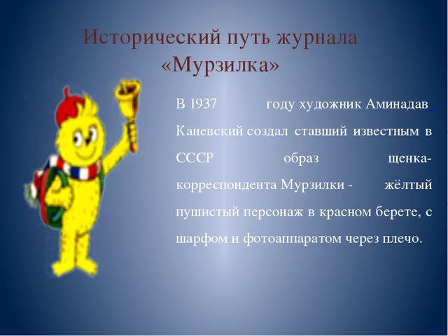 Исторический путь журнала «Мурзилка» В1937 годухудожникАминадав Каневский...