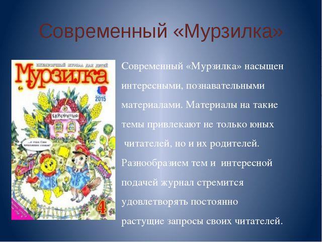 Современный «Мурзилка» Современный «Мурзилка» насыщен интересными, познавател...