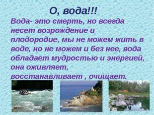О, вода!!! Вода- это смерть, но всегда несет возрождение и плодородие, мы не