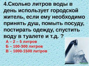 4.Сколько литров воды в день использует городской житель, если ему необходимо