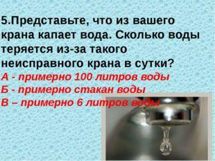 5.Представьте, что из вашего крана капает вода. Сколько воды теряется из-за т