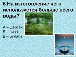 6.На изготовление чего используется больше всего воды? А – шерсти