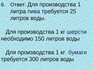 Ответ: Для производства 1 литра пива требуется 25 литров воды.  Для произво