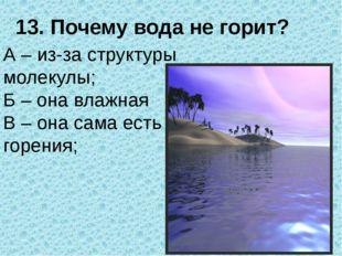 13. Почему вода не горит? А – из-за структуры молекулы; Б – она влажная В – о