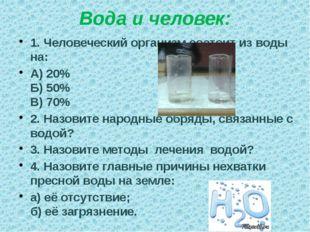 Вода и человек: 1. Человеческий организм состоит из воды на: А) 20% Б) 50% В)