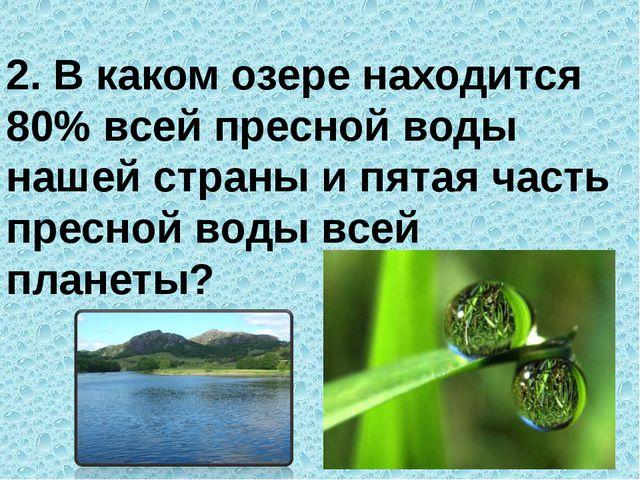 2. В каком озере находится 80% всей пресной воды нашей страны и пятая часть п...
