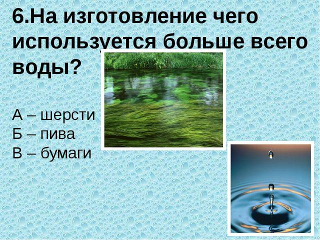 6.На изготовление чего используется больше всего воды? А – шерсти      ...