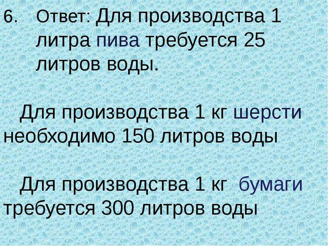 Ответ: Для производства 1 литра пива требуется 25 литров воды.  Для произво...