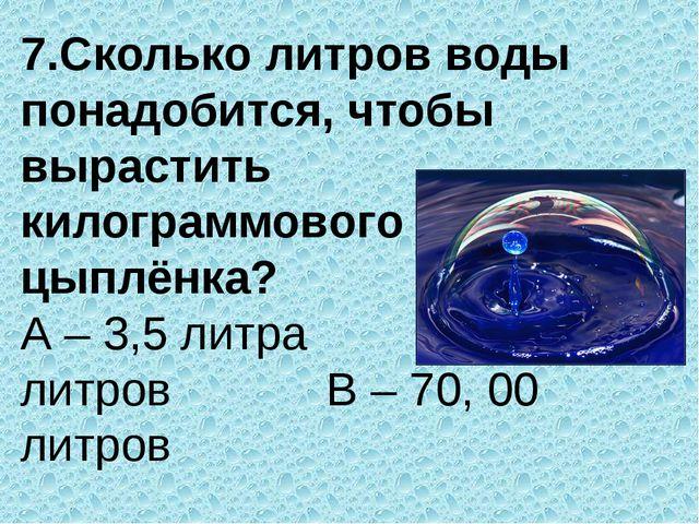 7.Сколько литров воды понадобится, чтобы вырастить килограммового цыплёнка? А...