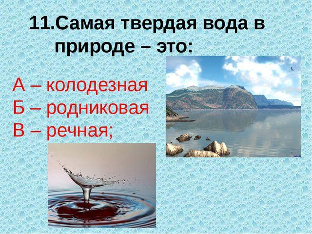 Самая твердая вода в природе – это: А – колодезная Б – родниковая В – речная;
