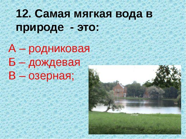 12. Самая мягкая вода в природе - это: А – родниковая Б – дождевая В – озерная;