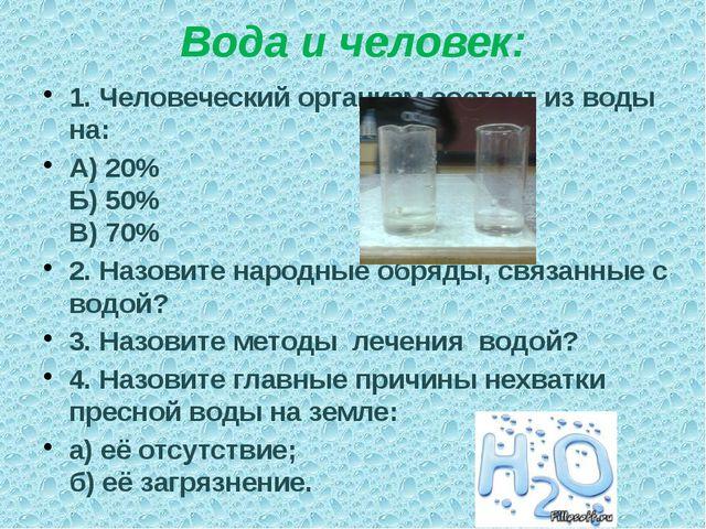 Вода и человек: 1. Человеческий организм состоит из воды на: А) 20% Б) 50% В)...