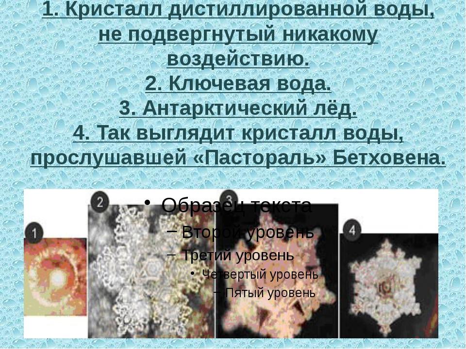 1. Кристалл дистиллированной воды, не подвергнутый никакому воздействию. 2. К...