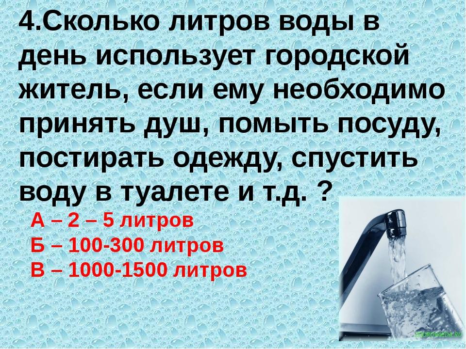 4.Сколько литров воды в день использует городской житель, если ему необходимо...