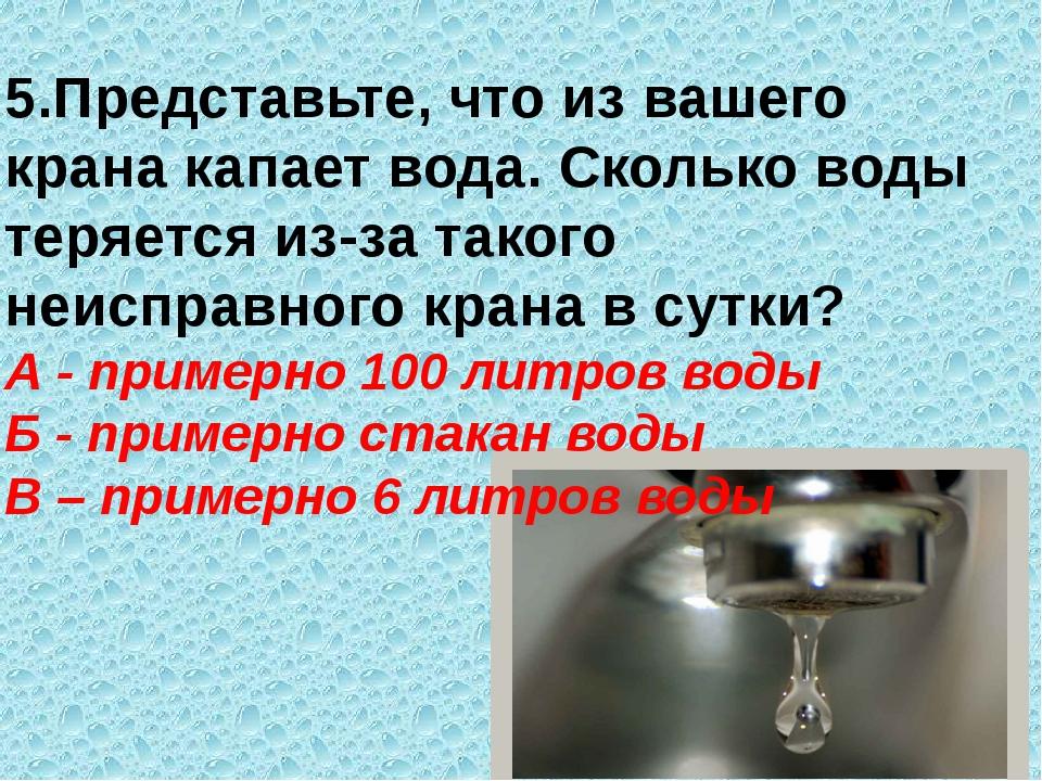 5.Представьте, что из вашего крана капает вода. Сколько воды теряется из-за т...