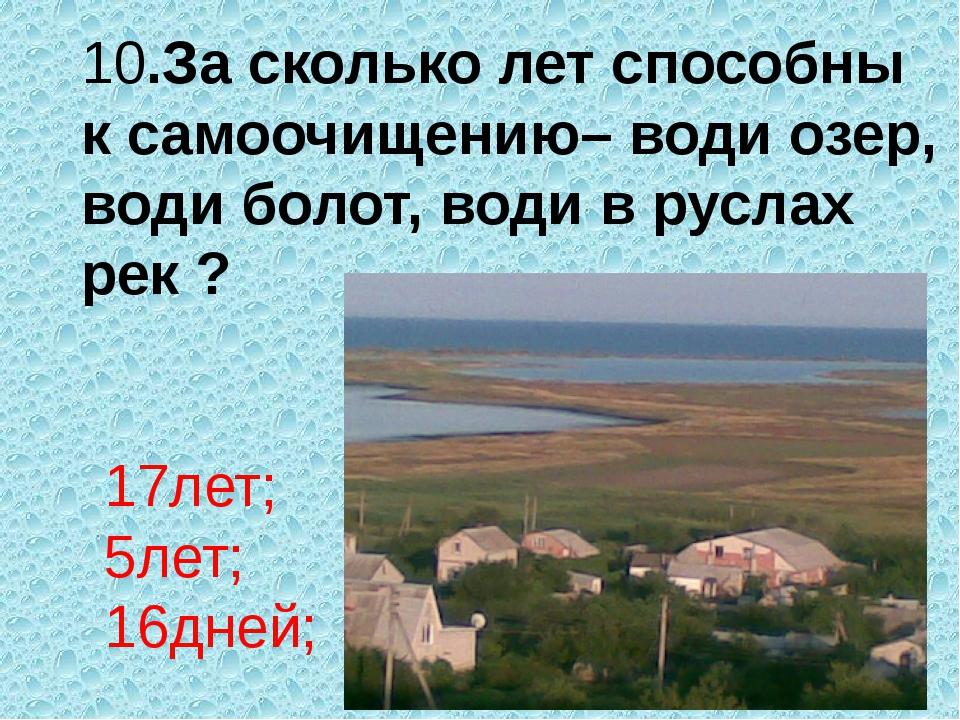 10.За сколько лет способны к самоочищению– води озер, води болот, води в русл...