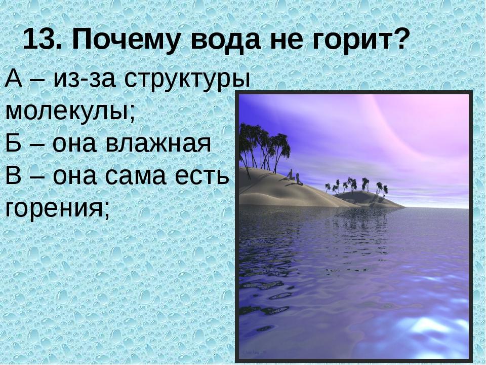 13. Почему вода не горит? А – из-за структуры молекулы; Б – она влажная В – о...
