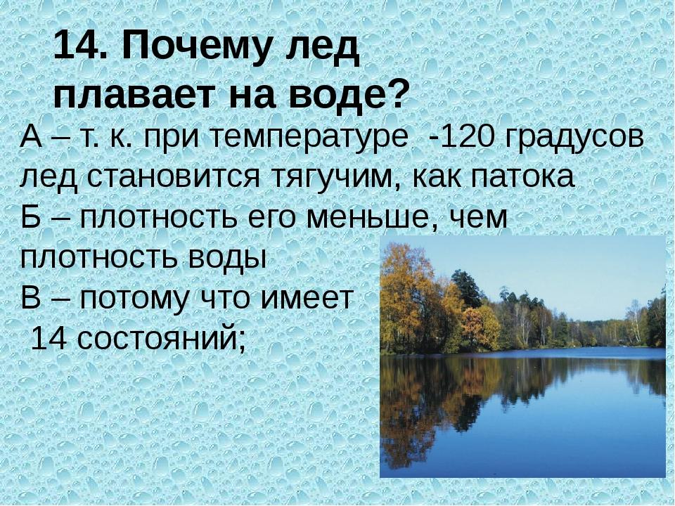 14. Почему лед плавает на воде? А – т. к. при температуре -120 градусов лед с...