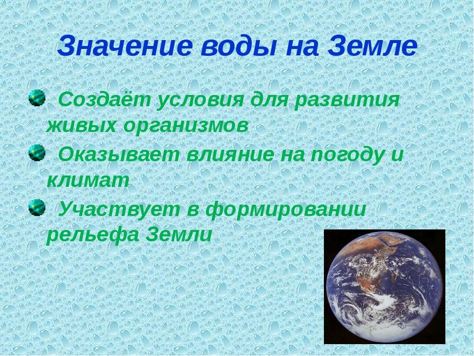 Значение воды на Земле Создаёт условия для развития живых организмов Оказывае...