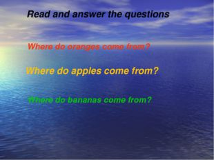 Read and answer the questions Where do oranges come from? Where do apples co