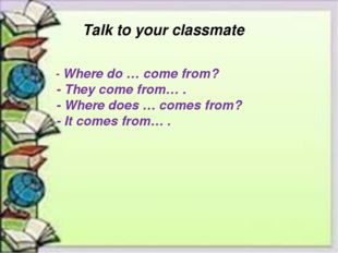 Talk to your classmate - Where do … come from? - They come from… . - Where d