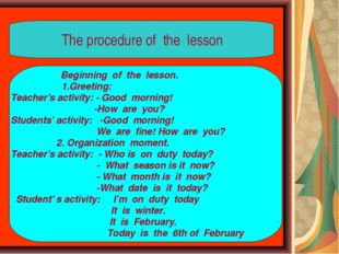 The procedure of the lesson Beginning of the lesson. 1.Greeting: Teacher's a