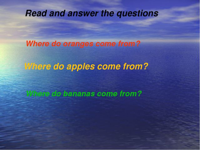Read and answer the questions Where do oranges come from? Where do apples co...