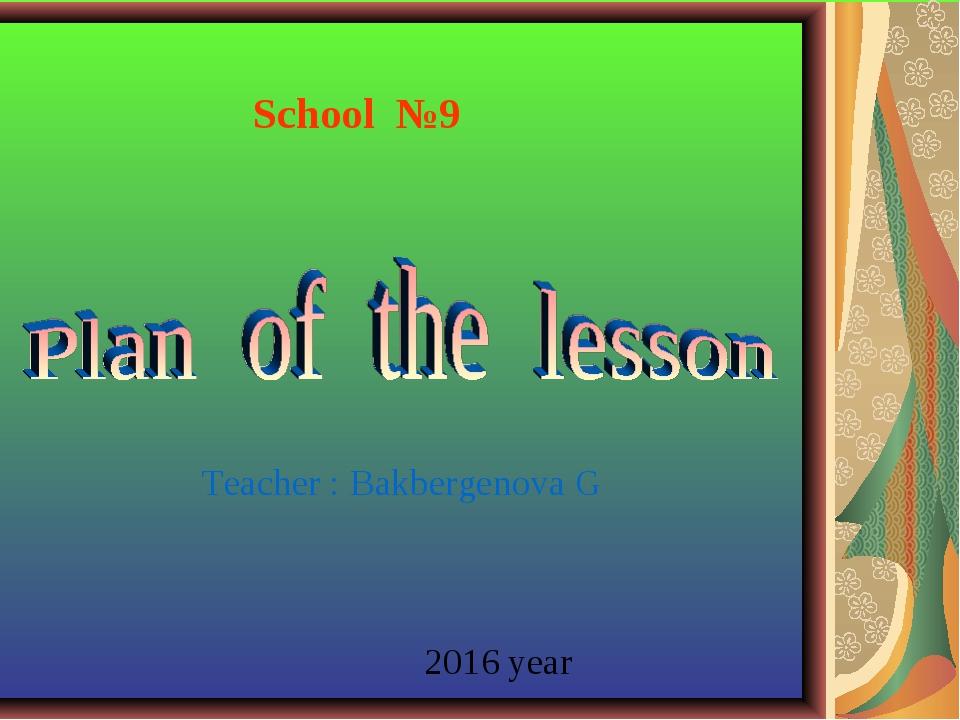 School №9 Teacher : Bakbergenova G 2016 year