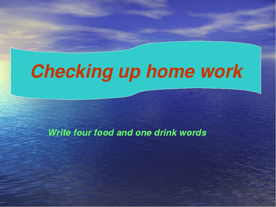 Checking up home work Write four food and one drink words
