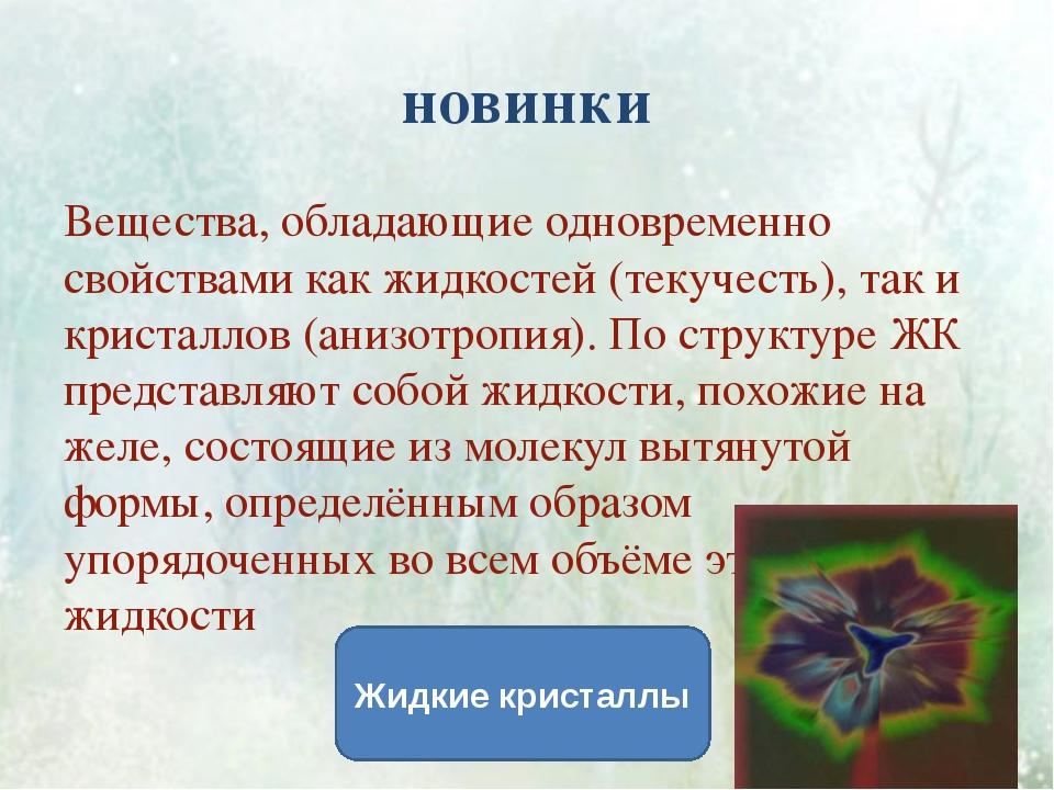 новинки Вещества, обладающие одновременно свойствами как жидкостей (текучесть...