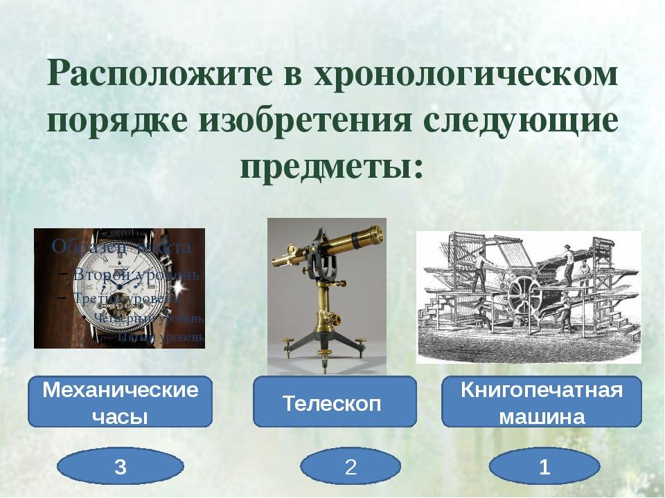 Расположите в хронологическом порядке изобретения следующие предметы: Механич...