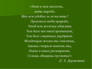 «Твою к нам милость, мать народа, Мне всю удобно ль исчислять? Произвела тебя