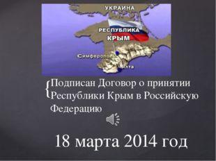 18 марта 2014 год Подписан Договор о принятии Республики Крым в Российскую Фе