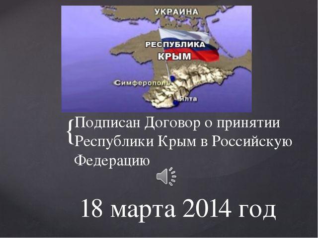 18 марта 2014 год Подписан Договор о принятии Республики Крым в Российскую Фе...