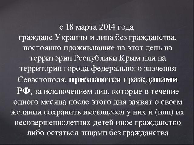 с 18 марта 2014 года граждане Украины и лица без гражданства, постоянно прожи...