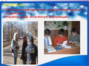 «Статисты» Проводили анкетирование среди учеников школы и родителями. Обрабат