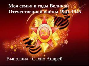 Моя семья в годы Великой Отечественной войны 1941-1945 Выполнил : Сахно Андрей