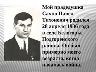 Мой прадедушка Сахно Павел Тихонович родился 28 апреля 1936 года в селе Белог