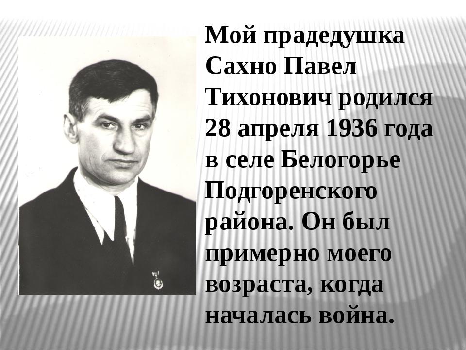 Мой прадедушка Сахно Павел Тихонович родился 28 апреля 1936 года в селе Белог...