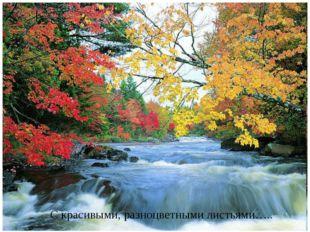 С красивыми, разноцветными листьями…..