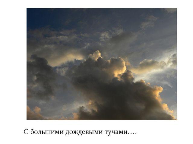 С большими дождевыми тучами….