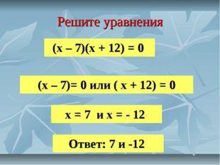 Решите уравнения (х – 7)(х + 12) = 0 (х – 7)= 0 или ( х + 12) = 0 х = 7 и х =
