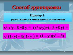 Способ группировки Пример 1: разложите на множители многочлен х2-х2у– 8 +8 у