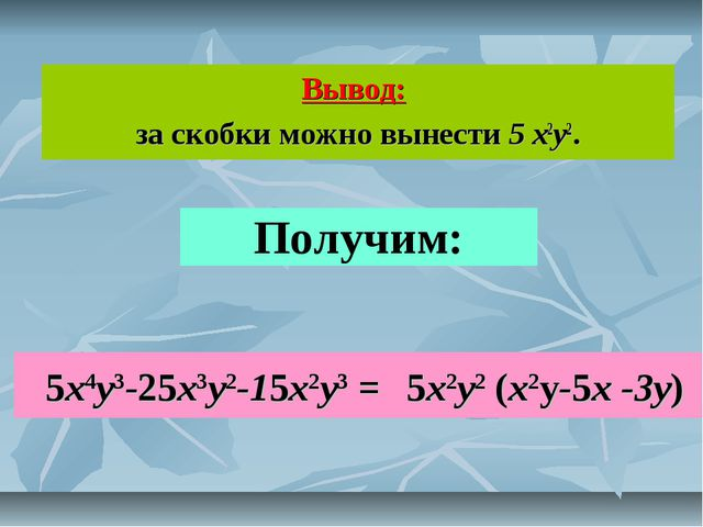 Вывод: за скобки можно вынести 5 x2y2. Получим: 5x4y3-25x3y2-15x2y3 = 5x2y2 (...