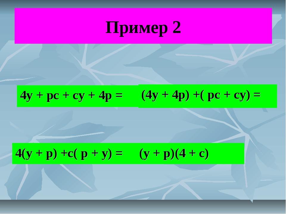 Пример 2 4у + рс + су + 4р = (4у + 4р) +( рс + су) = 4(у + р) +с( р + у) = (у...