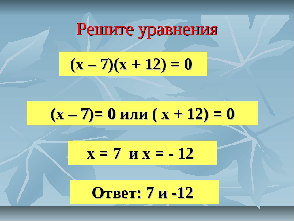 Решите уравнения (х – 7)(х + 12) = 0 (х – 7)= 0 или ( х + 12) = 0 х = 7 и х =...