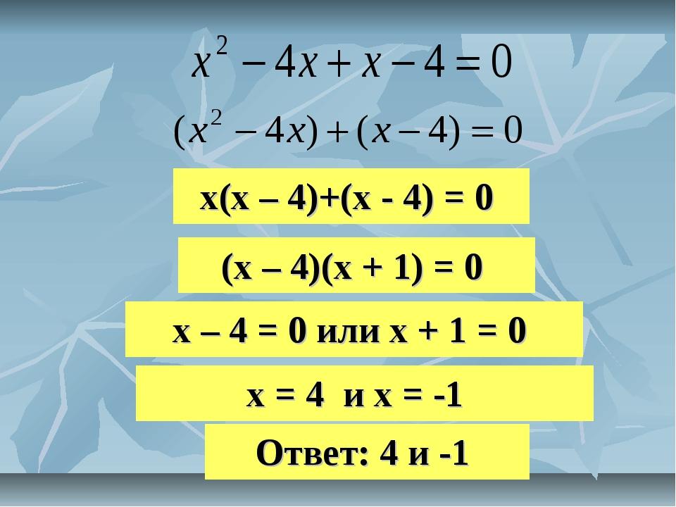 х(х – 4)+(х - 4) = 0 (х – 4)(х + 1) = 0 х – 4 = 0 или х + 1 = 0 х = 4 и х = -...